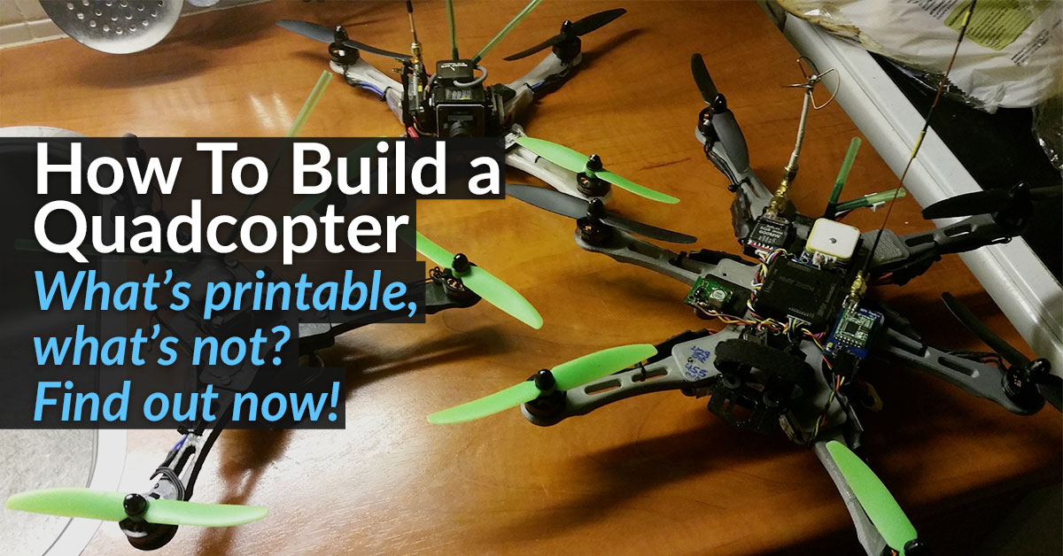 How to Build a Quadcopter? 3D Print It!
