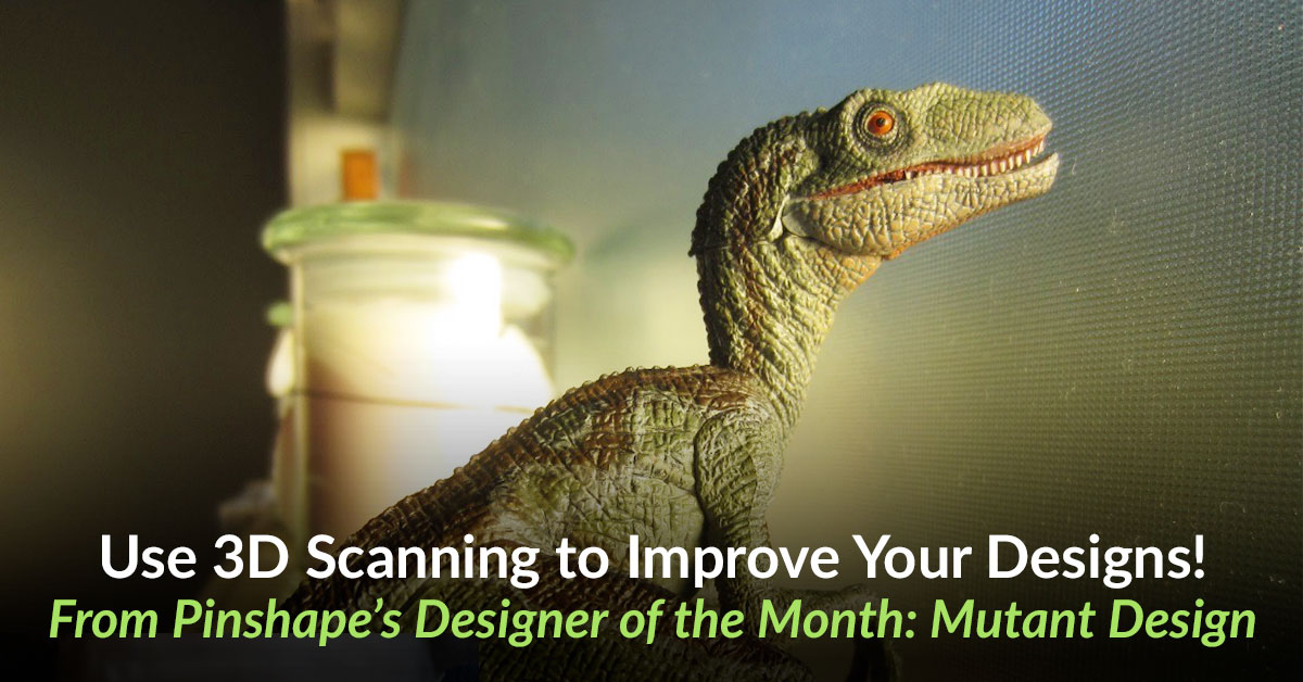 How to Use 3D Scanning to Improve Your 3D Designs!